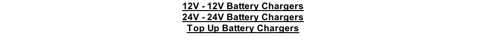 12V - 12V Battery Chargers 24V - 24V Battery Chargers Top Up Battery Chargers