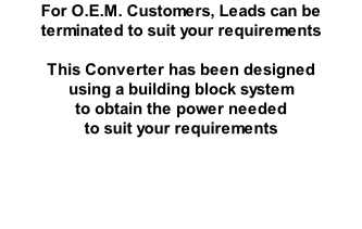 For O.E.M. Customers, Leads can be terminated to suit your requirements  This Converter has been designed  using a building block system  to obtain the power needed  to suit your requirements
